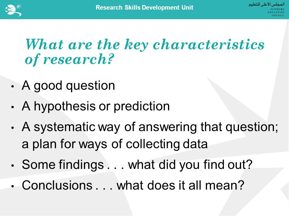 Research Skills Development Unit What are the key characteristics of research.