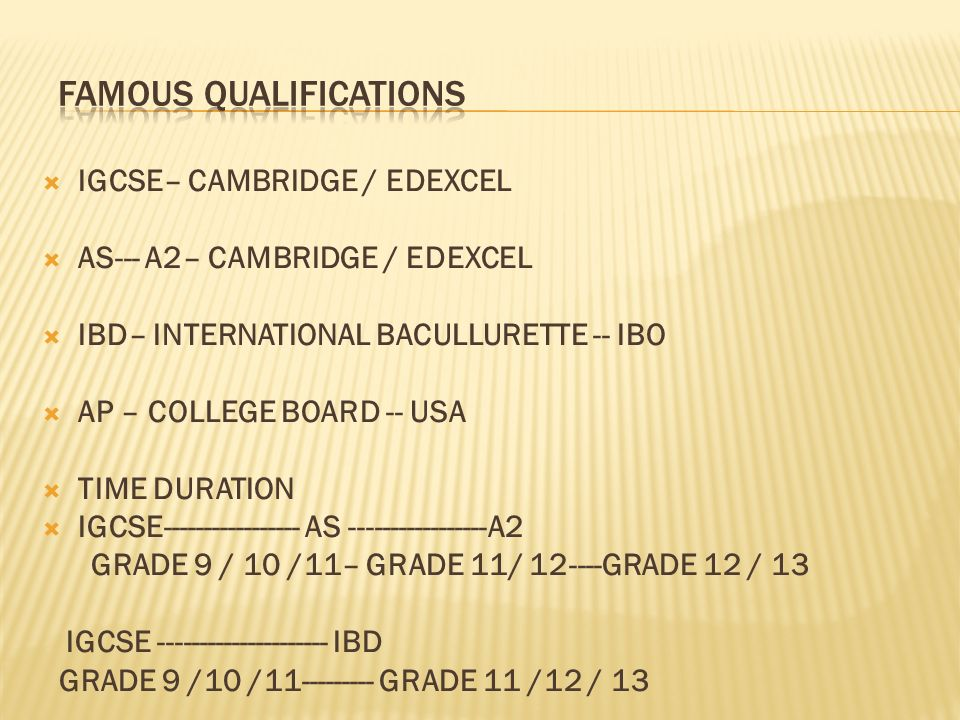 IGCSE– CAMBRIDGE / EDEXCEL AS--- A2– CAMBRIDGE / EDEXCEL IBD– INTERNATIONAL BACULLURETTE -- IBO AP – COLLEGE BOARD -- USA TIME DURATION IGCSE AS A2 GRADE 9 / 10 /11– GRADE 11/ GRADE 12 / 13 IGCSE IBD GRADE 9 /10 / GRADE 11 /12 / 13