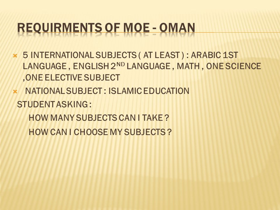 5 INTERNATIONAL SUBJECTS ( AT LEAST ) : ARABIC 1ST LANGUAGE, ENGLISH 2 ND LANGUAGE, MATH, ONE SCIENCE,ONE ELECTIVE SUBJECT NATIONAL SUBJECT : ISLAMIC EDUCATION STUDENT ASKING : HOW MANY SUBJECTS CAN I TAKE .
