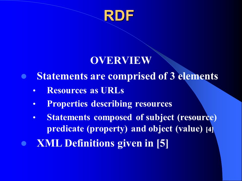 RDF OVERVIEW Statements are comprised of 3 elements Resources as URLs Properties describing resources Statements composed of subject (resource) predicate (property) and object (value) [4] XML Definitions given in [5]
