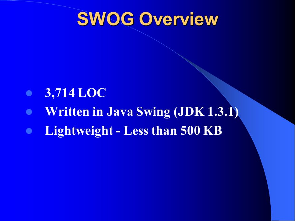 SWOG Overview 3,714 LOC Written in Java Swing (JDK 1.3.1) Lightweight - Less than 500 KB