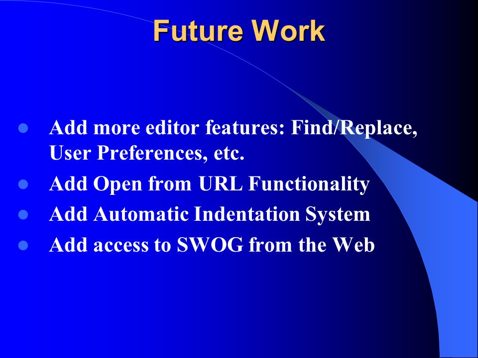 Future Work Add more editor features: Find/Replace, User Preferences, etc.