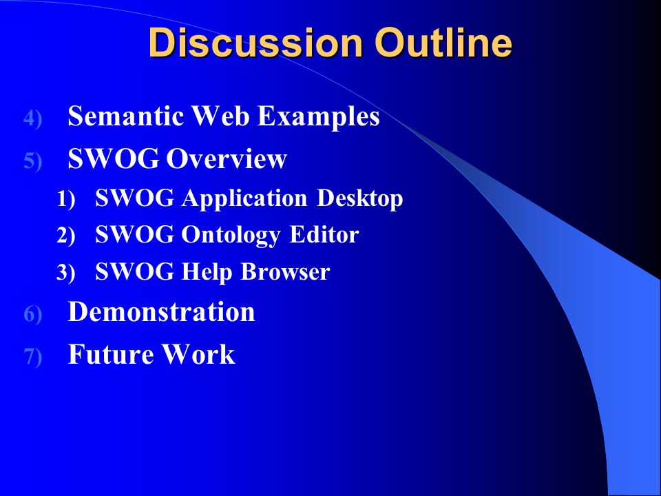 Discussion Outline 4) Semantic Web Examples 5) SWOG Overview 1) SWOG Application Desktop 2) SWOG Ontology Editor 3) SWOG Help Browser 6) Demonstration 7) Future Work