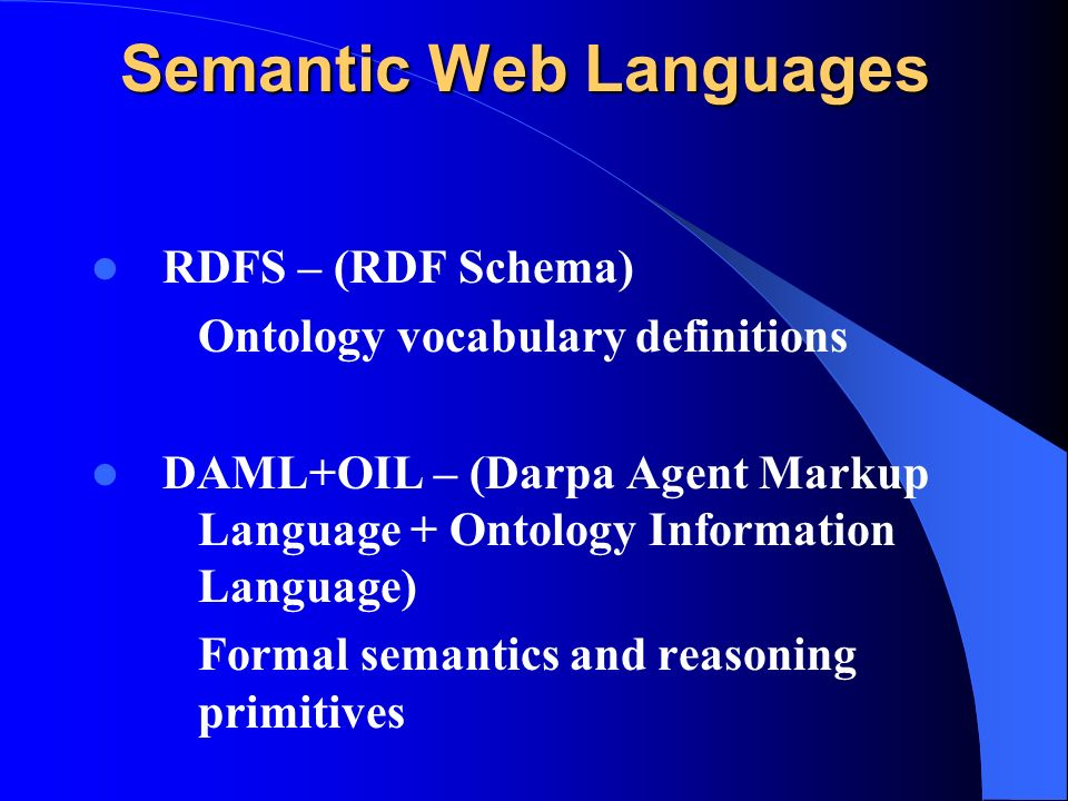 Semantic Web Languages RDFS – (RDF Schema) Ontology vocabulary definitions DAML+OIL – (Darpa Agent Markup Language + Ontology Information Language) Formal semantics and reasoning primitives
