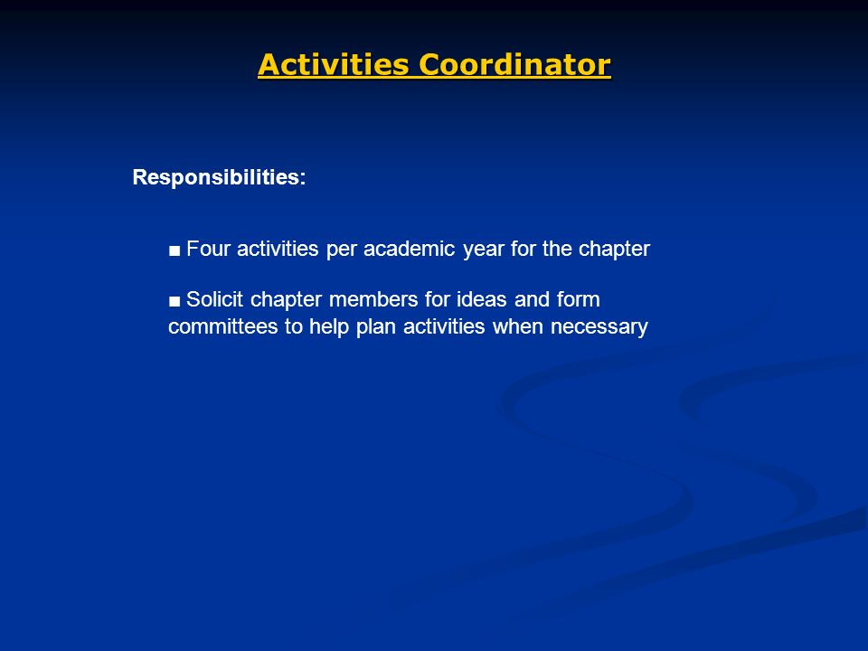 Activities Coordinator Responsibilities: Four activities per academic year for the chapter Solicit chapter members for ideas and form committees to help plan activities when necessary