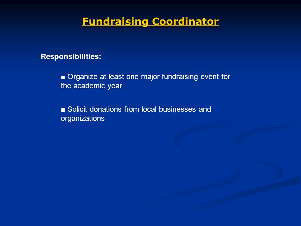 Fundraising Coordinator Responsibilities: Organize at least one major fundraising event for the academic year Solicit donations from local businesses and organizations