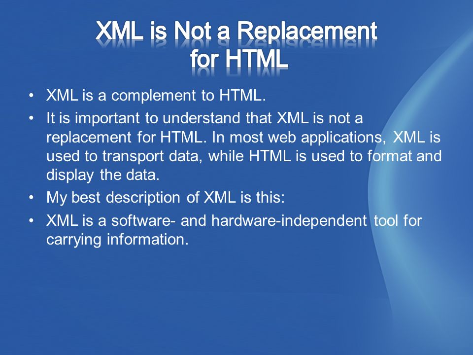 XML is a complement to HTML. It is important to understand that XML is not a replacement for HTML.