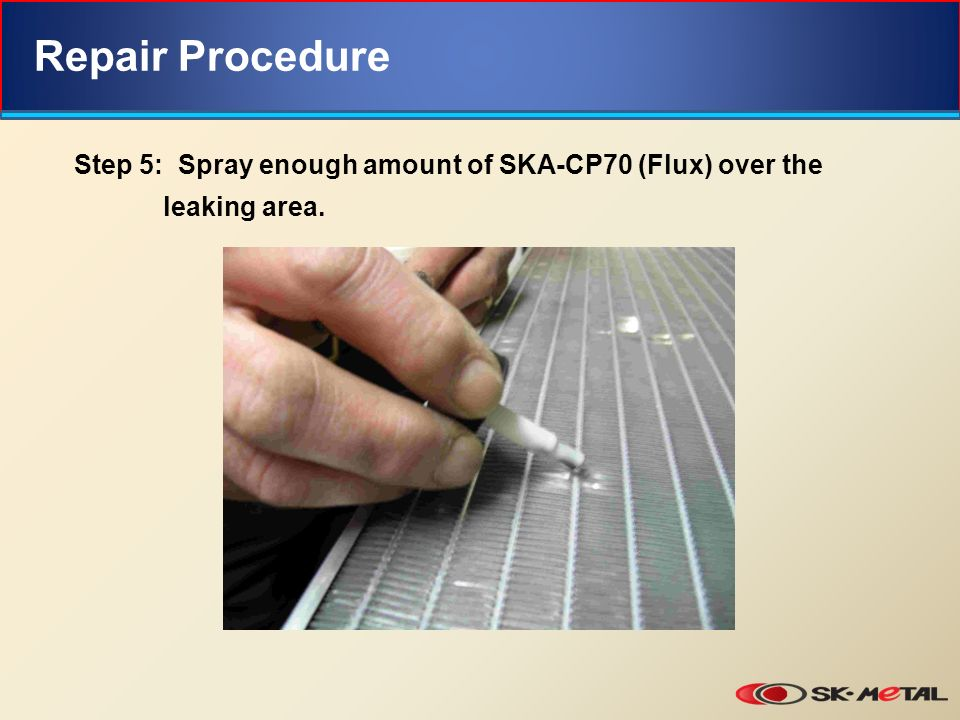 Repair Procedure Step 5: Spray enough amount of SKA-CP70 (Flux) over the leaking area.