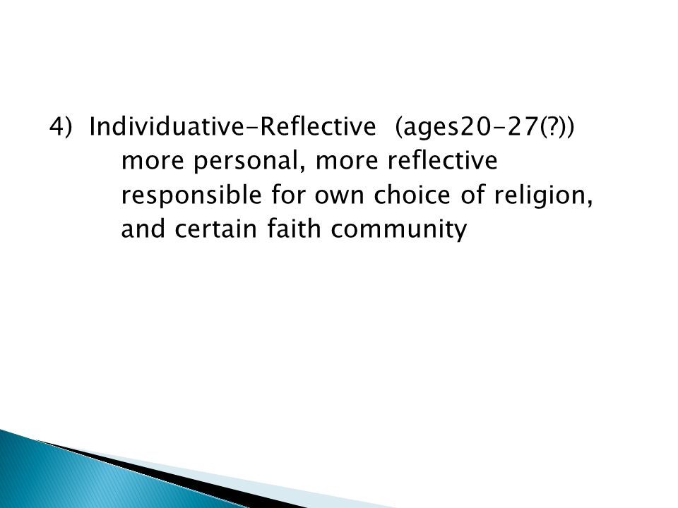 4) Individuative-Reflective (ages20-27( )) more personal, more reflective responsible for own choice of religion, and certain faith community