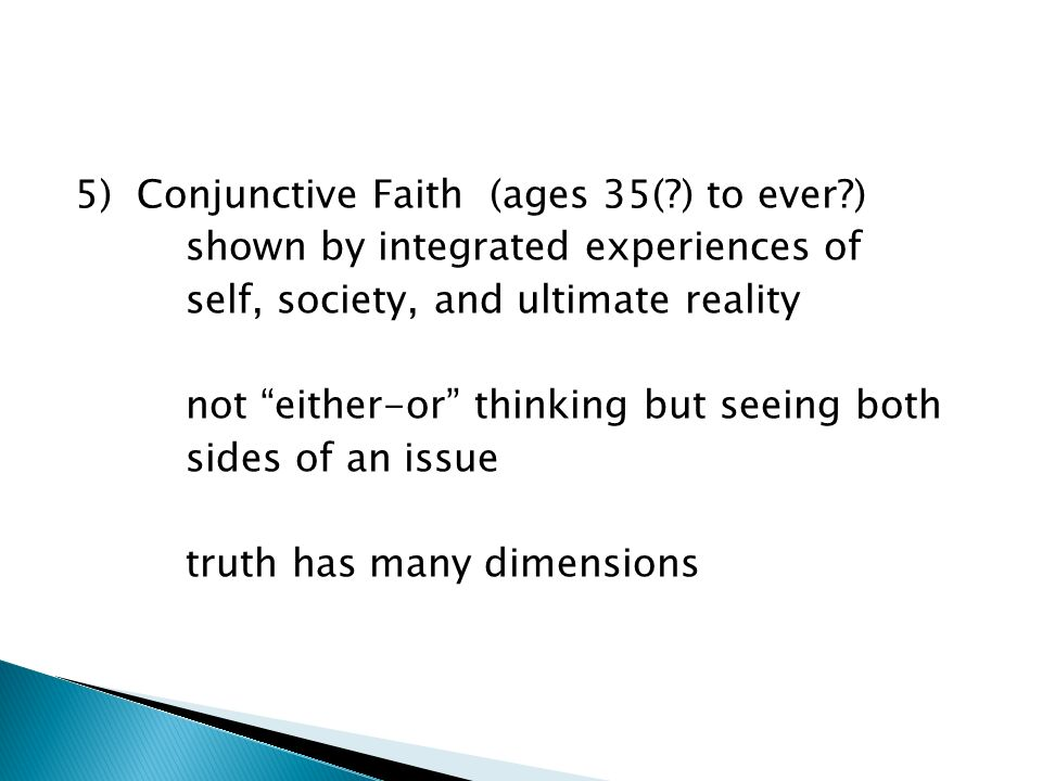 5) Conjunctive Faith (ages 35( ) to ever ) shown by integrated experiences of self, society, and ultimate reality not either-or thinking but seeing both sides of an issue truth has many dimensions