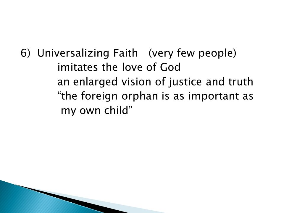 6) Universalizing Faith (very few people) imitates the love of God an enlarged vision of justice and truth the foreign orphan is as important as my own child