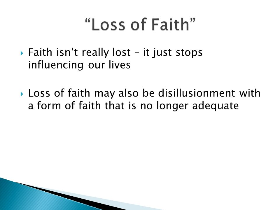 Faith isnt really lost – it just stops influencing our lives Loss of faith may also be disillusionment with a form of faith that is no longer adequate