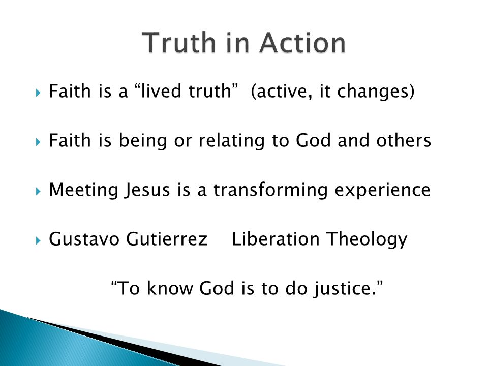 Faith is a lived truth (active, it changes) Faith is being or relating to God and others Meeting Jesus is a transforming experience Gustavo Gutierrez Liberation Theology To know God is to do justice.