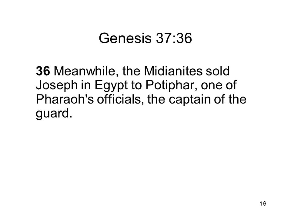 16 Genesis 37:36 36 Meanwhile, the Midianites sold Joseph in Egypt to Potiphar, one of Pharaoh s officials, the captain of the guard.