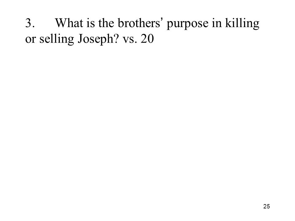 25 3.What is the brothers purpose in killing or selling Joseph vs. 20