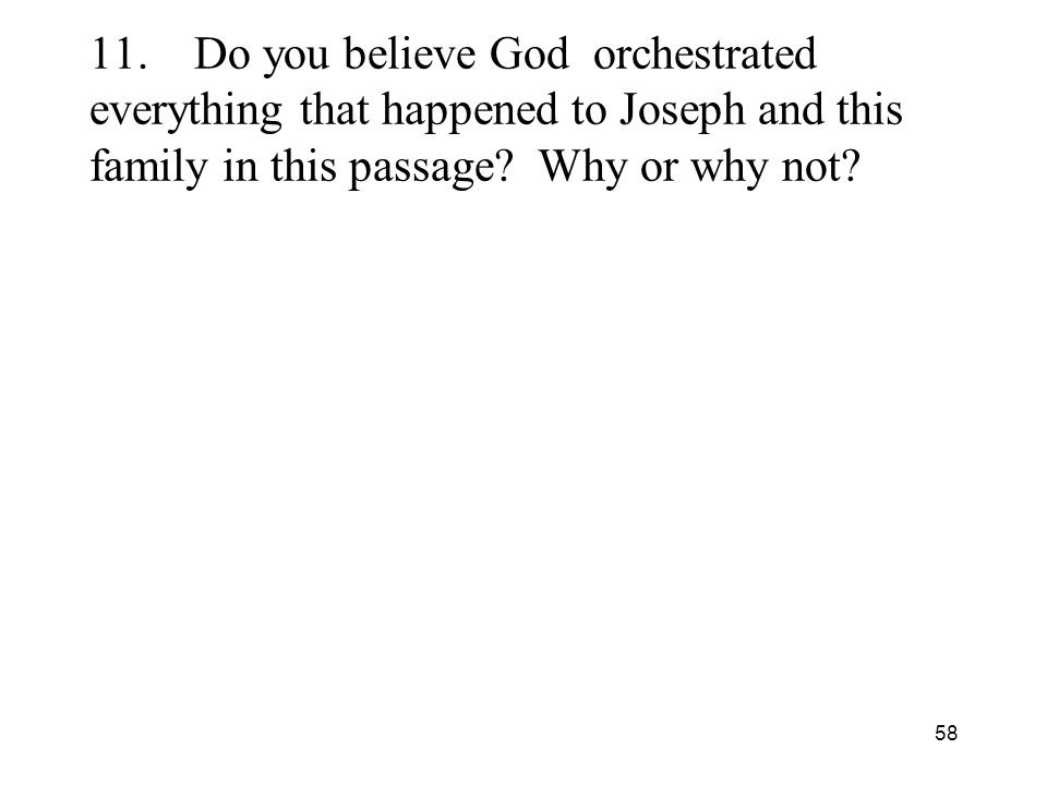 58 11.Do you believe God orchestrated everything that happened to Joseph and this family in this passage.