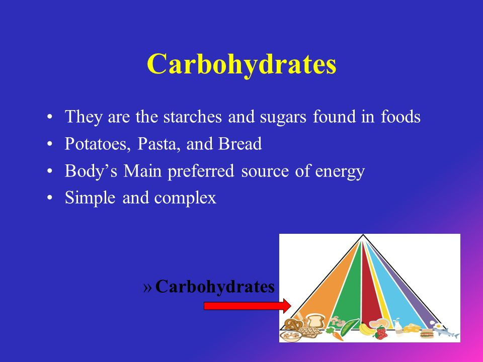 Carbohydrates They are the starches and sugars found in foods Potatoes, Pasta, and Bread Bodys Main preferred source of energy Simple and complex »Carbohydrates