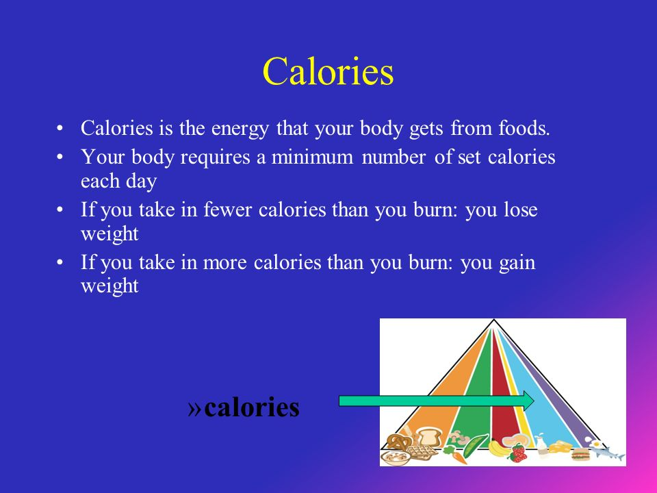 Calories Calories is the energy that your body gets from foods.