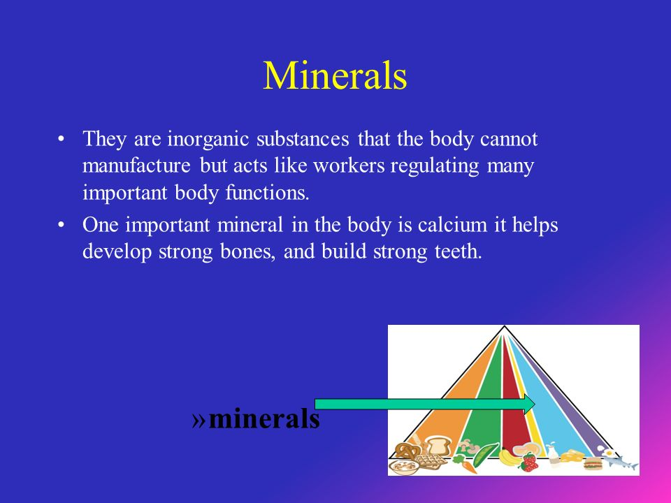 Minerals They are inorganic substances that the body cannot manufacture but acts like workers regulating many important body functions.