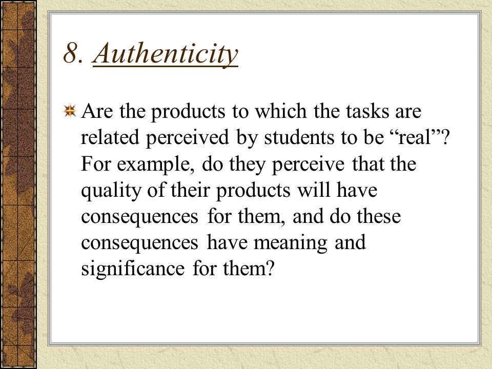 8. Authenticity Are the products to which the tasks are related perceived by students to be real.