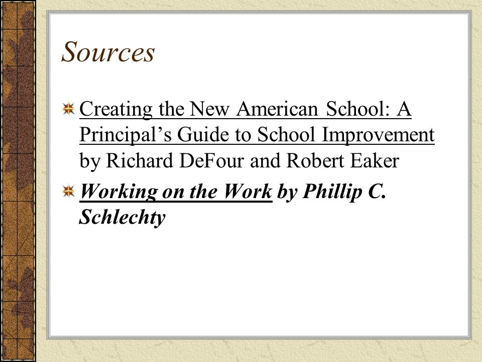 Sources Creating the New American School: A Principals Guide to School Improvement by Richard DeFour and Robert Eaker Working on the Work by Phillip C.