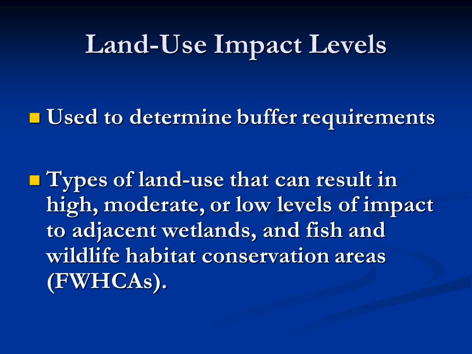 Land-Use Impact Levels Used to determine buffer requirements Used to determine buffer requirements Types of land-use that can result in high, moderate, or low levels of impact to adjacent wetlands, and fish and wildlife habitat conservation areas (FWHCAs).