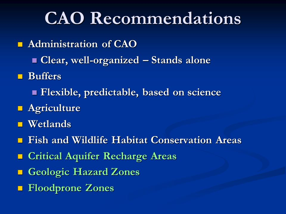 CAO Recommendations Administration of CAO Administration of CAO Clear, well-organized – Stands alone Clear, well-organized – Stands alone Buffers Buffers Flexible, predictable, based on science Flexible, predictable, based on science Agriculture Agriculture Wetlands Wetlands Fish and Wildlife Habitat Conservation Areas Fish and Wildlife Habitat Conservation Areas Critical Aquifer Recharge Areas Critical Aquifer Recharge Areas Geologic Hazard Zones Geologic Hazard Zones Floodprone Zones Floodprone Zones