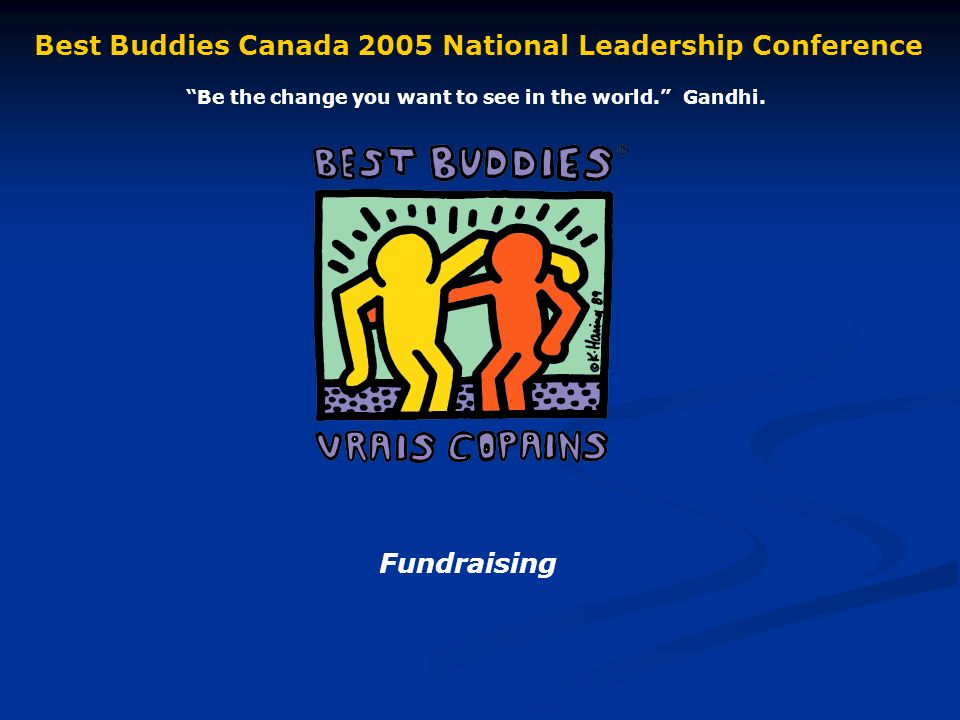 Fundraising Best Buddies Canada 2005 National Leadership Conference Be the change you want to see in the world.
