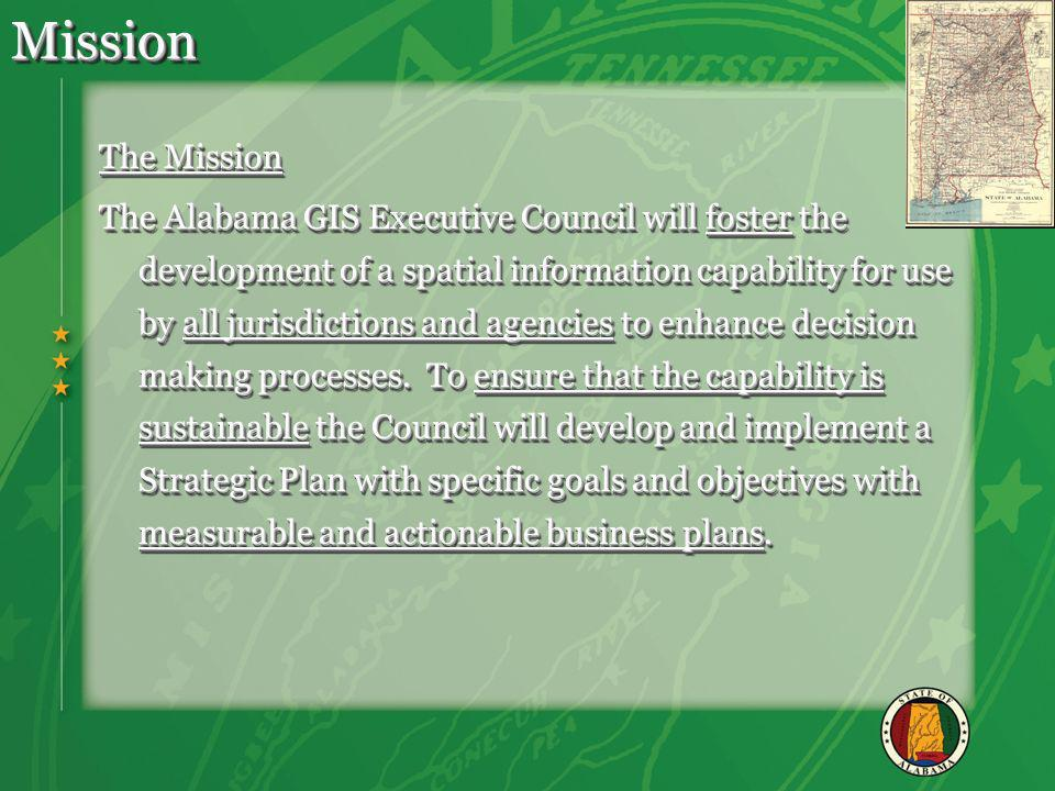 MissionMission The Mission The Alabama GIS Executive Council will foster the development of a spatial information capability for use by all jurisdictions and agencies to enhance decision making processes.