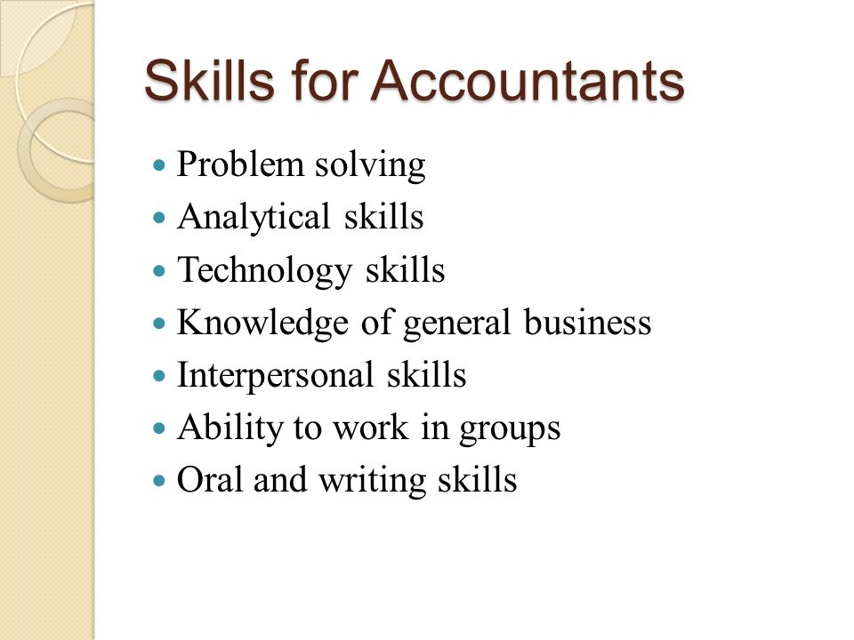 Skills for Accountants Problem solving Analytical skills Technology skills Knowledge of general business Interpersonal skills Ability to work in groups Oral and writing skills