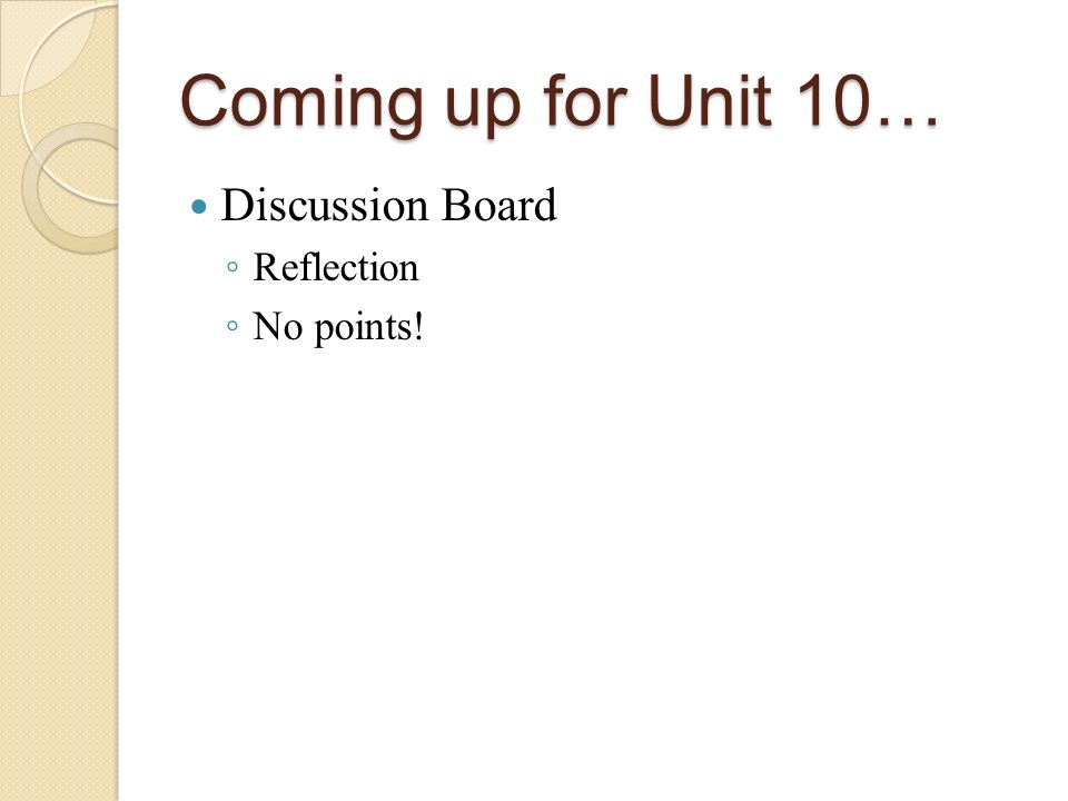 Coming up for Unit 10… Discussion Board Reflection No points!