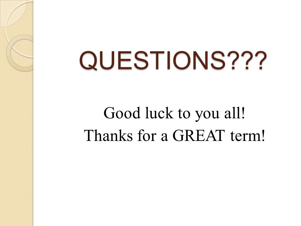 QUESTIONS Good luck to you all! Thanks for a GREAT term!