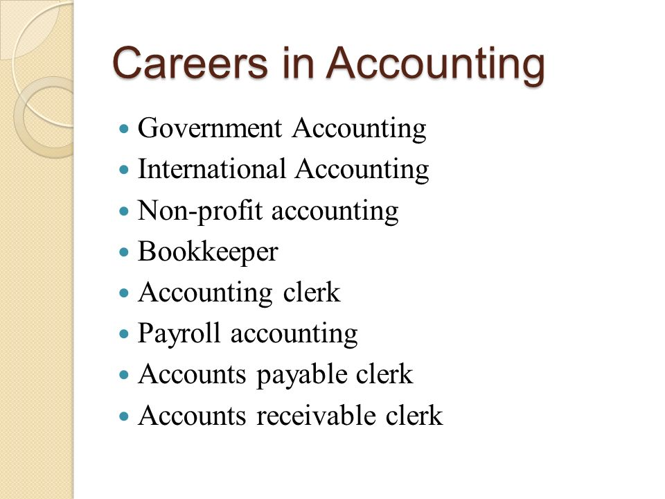 Careers in Accounting Government Accounting International Accounting Non-profit accounting Bookkeeper Accounting clerk Payroll accounting Accounts payable clerk Accounts receivable clerk