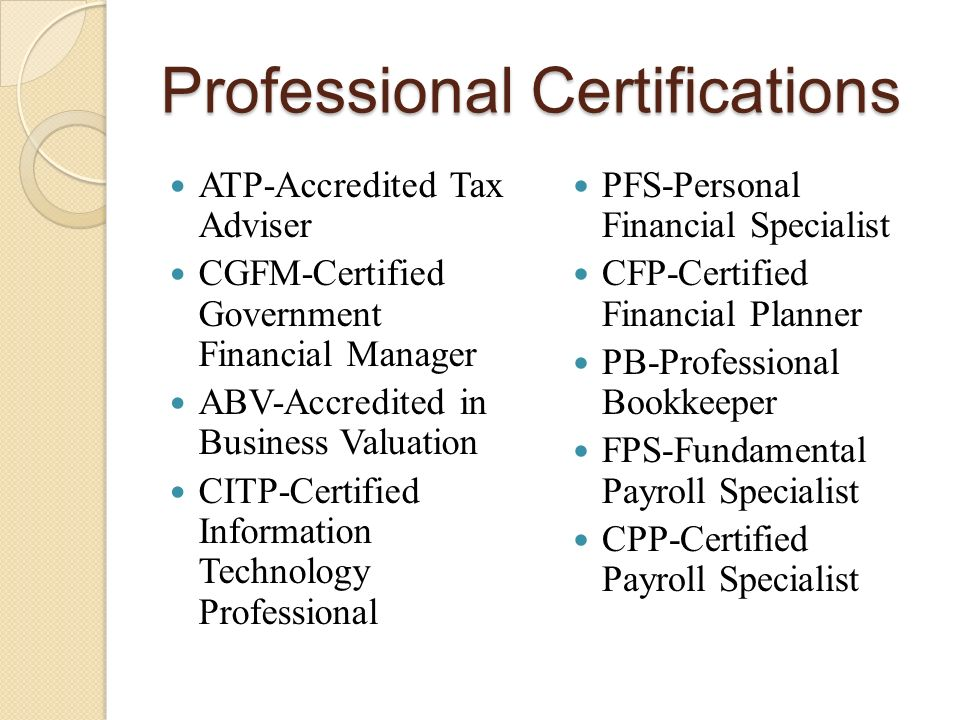 Professional Certifications ATP-Accredited Tax Adviser CGFM-Certified Government Financial Manager ABV-Accredited in Business Valuation CITP-Certified Information Technology Professional PFS-Personal Financial Specialist CFP-Certified Financial Planner PB-Professional Bookkeeper FPS-Fundamental Payroll Specialist CPP-Certified Payroll Specialist