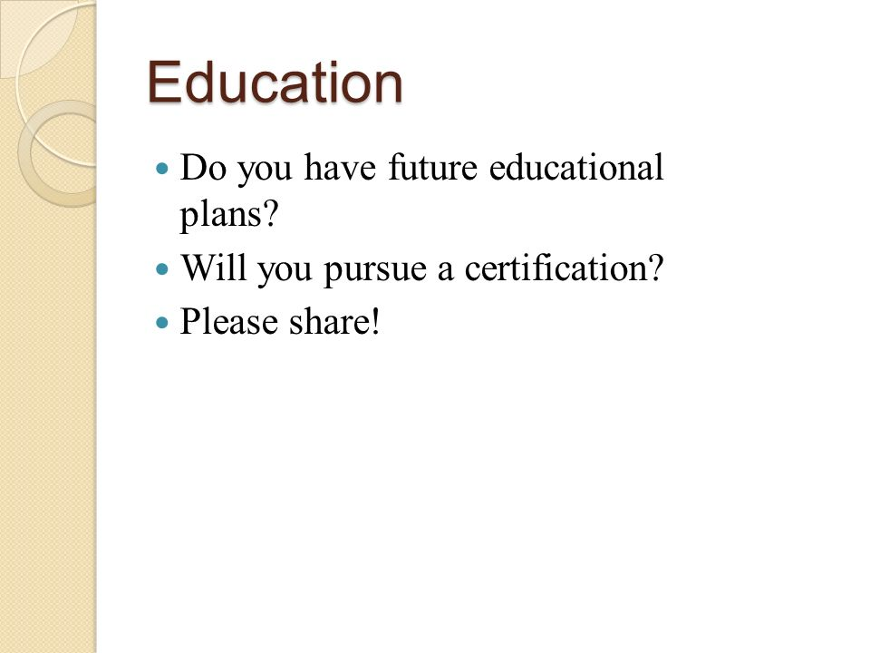 Education Do you have future educational plans Will you pursue a certification Please share!