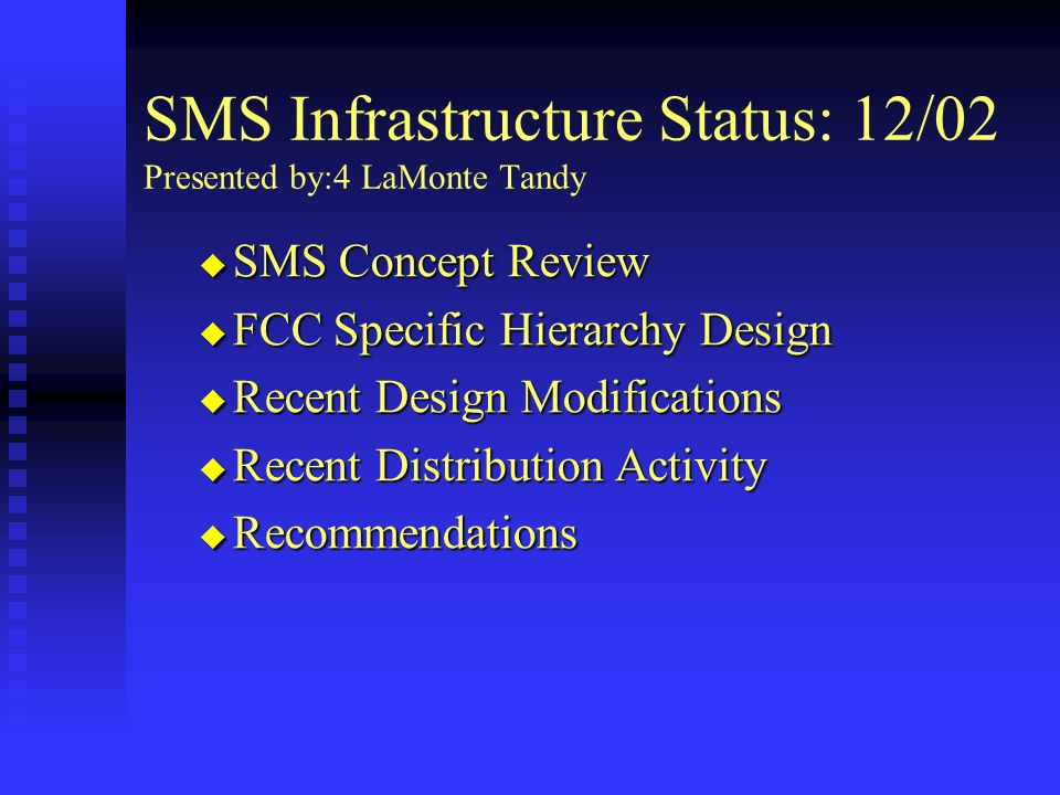 SMS Infrastructure Status: 12/02 Presented by:4 LaMonte Tandy SMS Concept Review SMS Concept Review FCC Specific Hierarchy Design FCC Specific Hierarchy Design Recent Design Modifications Recent Design Modifications Recent Distribution Activity Recent Distribution Activity Recommendations Recommendations