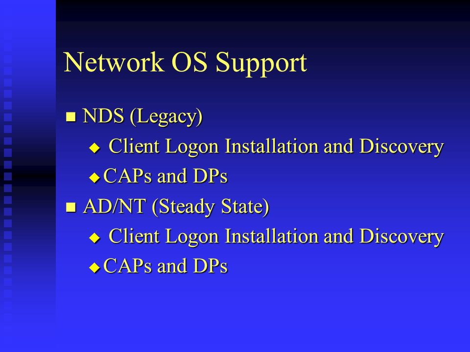 Network OS Support NDS (Legacy) NDS (Legacy) Client Logon Installation and Discovery Client Logon Installation and Discovery CAPs and DPs CAPs and DPs AD/NT (Steady State) AD/NT (Steady State) Client Logon Installation and Discovery Client Logon Installation and Discovery CAPs and DPs CAPs and DPs