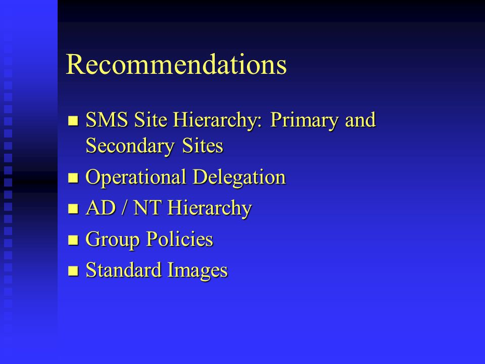 Recommendations SMS Site Hierarchy: Primary and Secondary Sites SMS Site Hierarchy: Primary and Secondary Sites Operational Delegation Operational Delegation AD / NT Hierarchy AD / NT Hierarchy Group Policies Group Policies Standard Images Standard Images