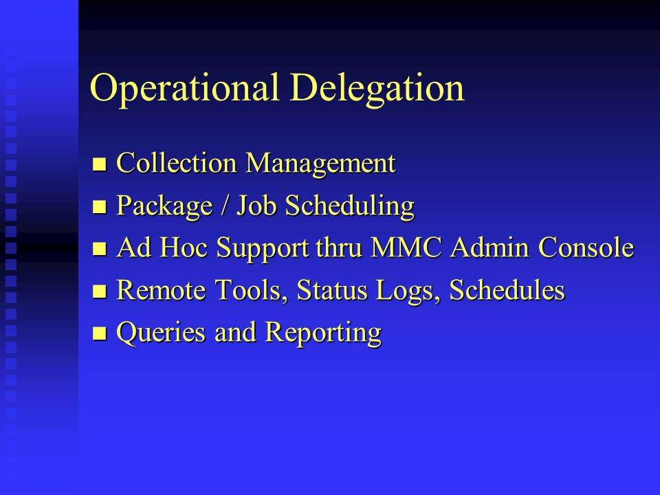 Operational Delegation Collection Management Collection Management Package / Job Scheduling Package / Job Scheduling Ad Hoc Support thru MMC Admin Console Ad Hoc Support thru MMC Admin Console Remote Tools, Status Logs, Schedules Remote Tools, Status Logs, Schedules Queries and Reporting Queries and Reporting