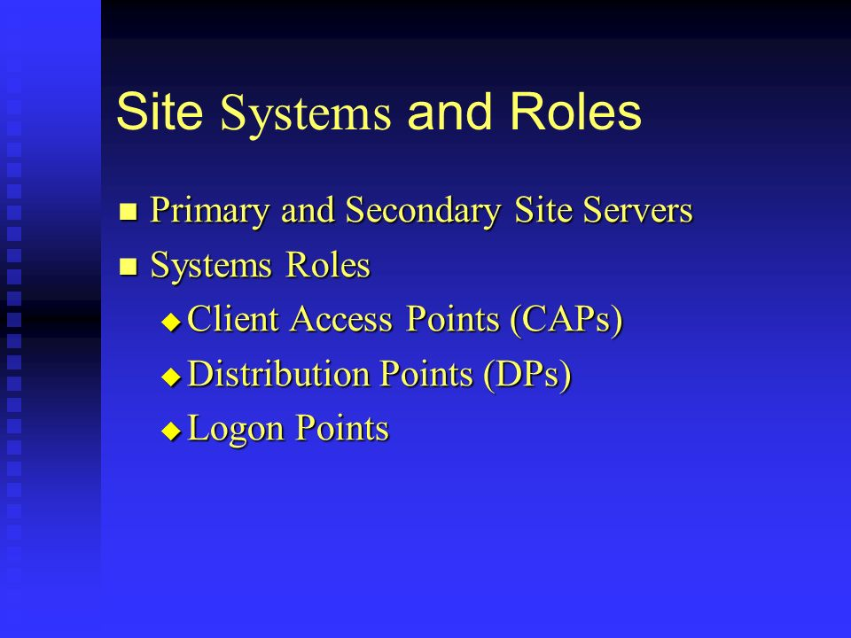 Site Systems and Roles Primary and Secondary Site Servers Primary and Secondary Site Servers Systems Roles Systems Roles Client Access Points (CAPs) Client Access Points (CAPs) Distribution Points (DPs) Distribution Points (DPs) Logon Points Logon Points