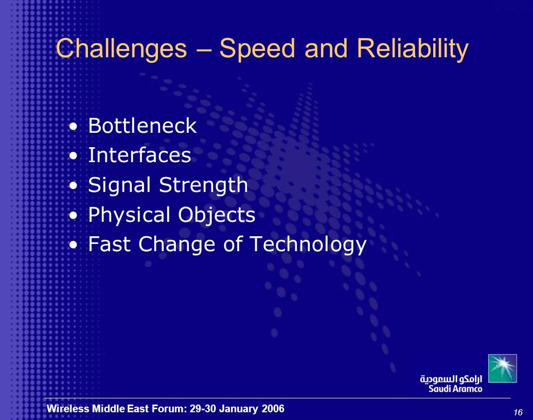 16 Wireless Middle East Forum: 29-30 January 2006 Challenges – Speed and Reliability Bottleneck Interfaces Signal Strength Physical Objects Fast Change of Technology