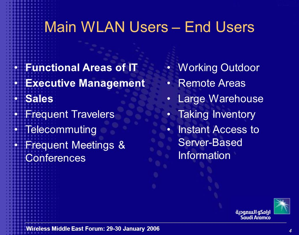 4 Wireless Middle East Forum: 29-30 January 2006 Main WLAN Users – End Users Functional Areas of IT Executive Management Sales Frequent Travelers Telecommuting Frequent Meetings & Conferences Working Outdoor Remote Areas Large Warehouse Taking Inventory Instant Access to Server-Based Information