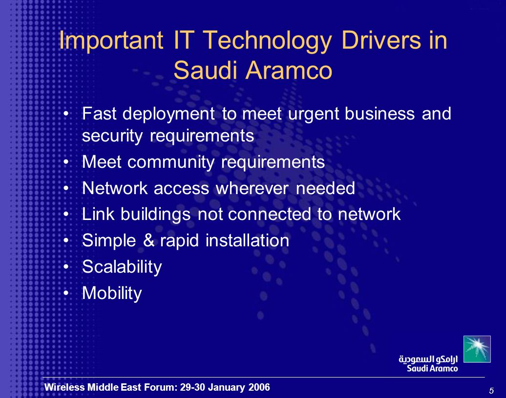 5 Wireless Middle East Forum: 29-30 January 2006 Important IT Technology Drivers in Saudi Aramco Fast deployment to meet urgent business and security requirements Meet community requirements Network access wherever needed Link buildings not connected to network Simple & rapid installation Scalability Mobility