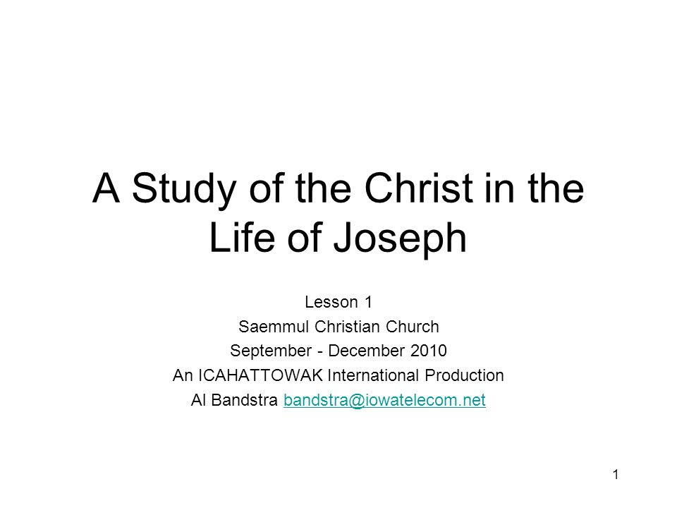1 A Study of the Christ in the Life of Joseph Lesson 1 Saemmul Christian Church September - December 2010 An ICAHATTOWAK International Production Al Bandstra bandstra@iowatelecom.netbandstra@iowatelecom.net