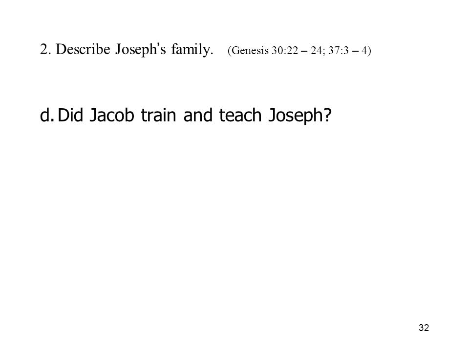 32 2. Describe Joseph s family. (Genesis 30:22 – 24; 37:3 – 4) d.Did Jacob train and teach Joseph