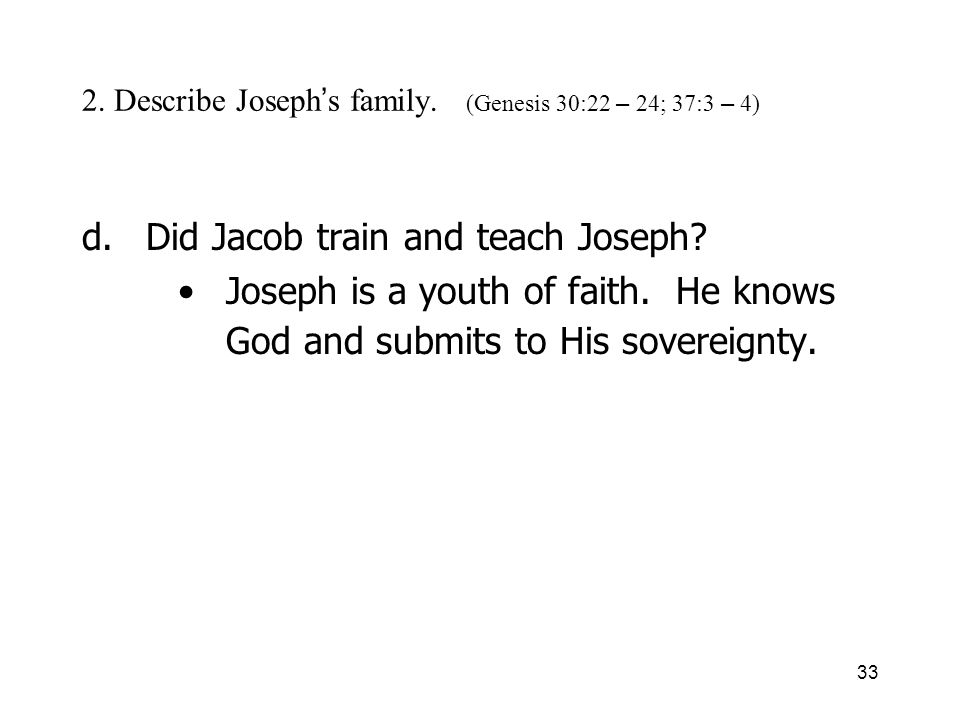 33 2. Describe Joseph s family. (Genesis 30:22 – 24; 37:3 – 4) d.Did Jacob train and teach Joseph.