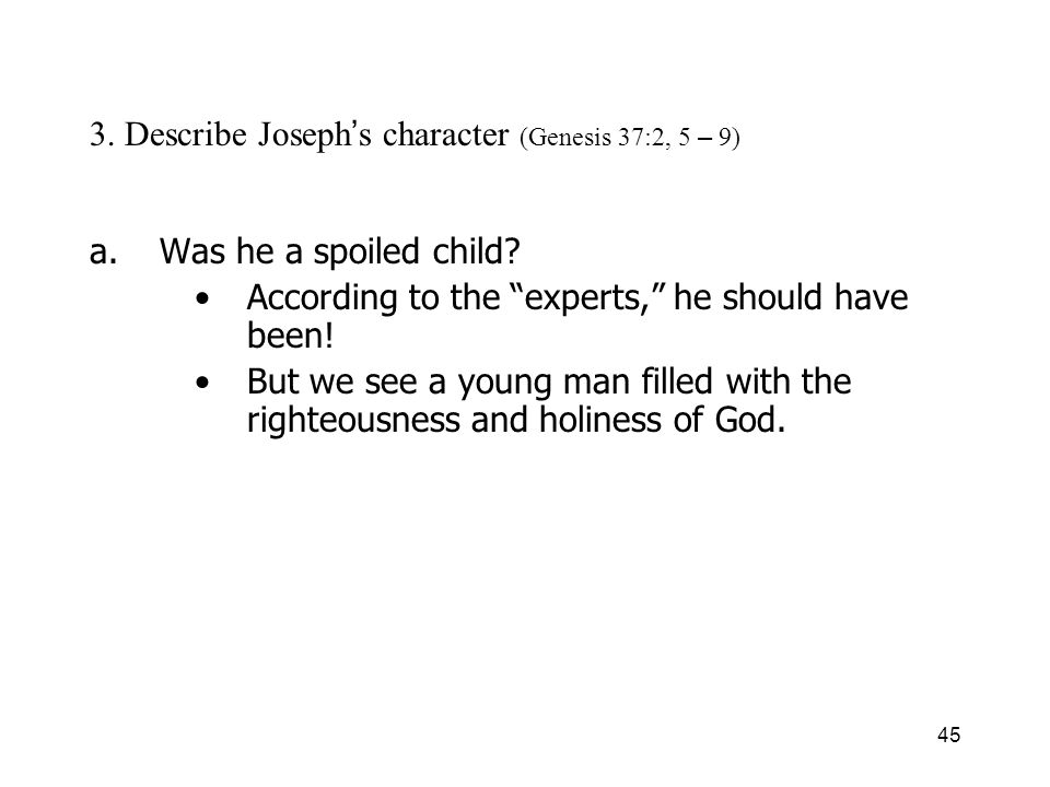 45 3. Describe Joseph s character (Genesis 37:2, 5 – 9) a.Was he a spoiled child.
