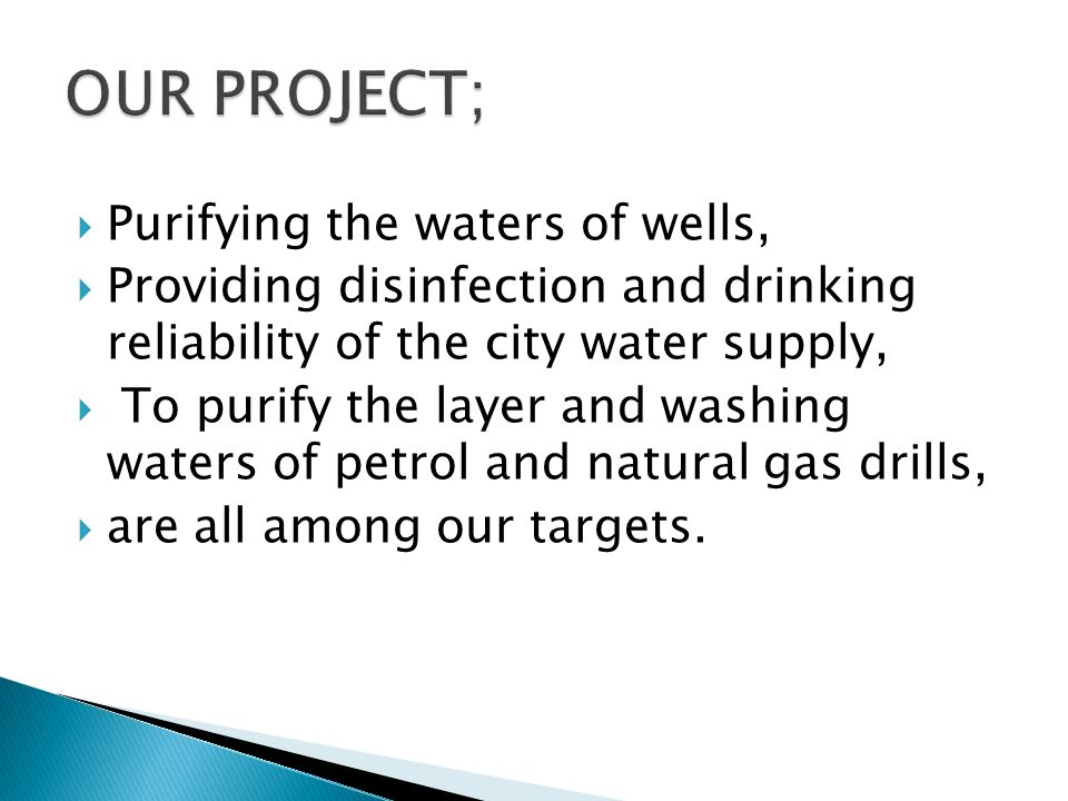 Purifying the waters of wells, Providing disinfection and drinking reliability of the city water supply, To purify the layer and washing waters of petrol and natural gas drills, are all among our targets.