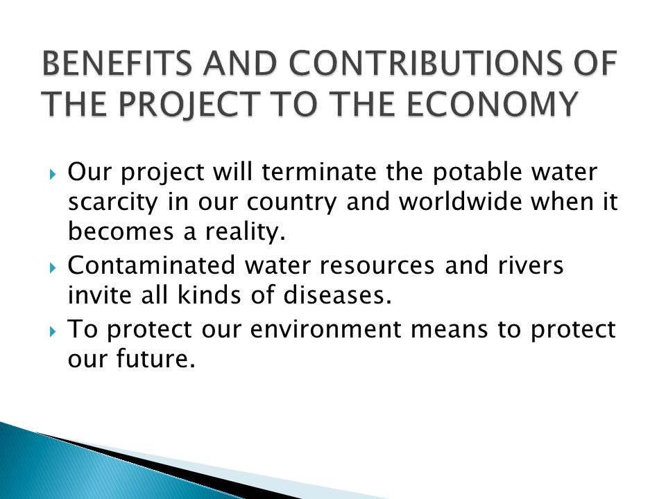 Our project will terminate the potable water scarcity in our country and worldwide when it becomes a reality.
