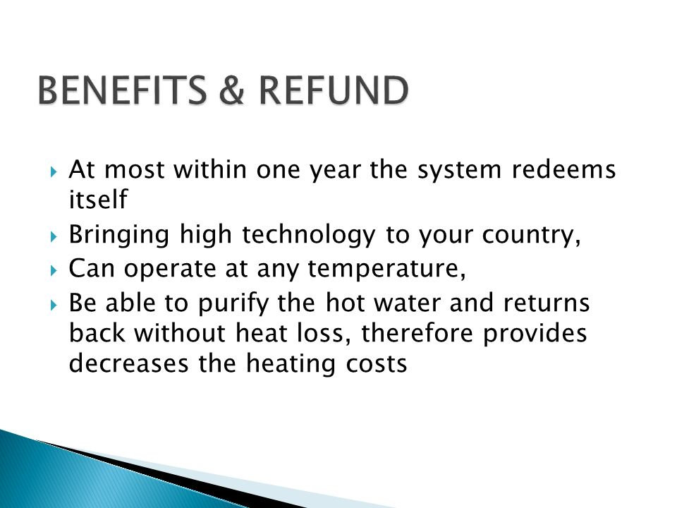 At most within one year the system redeems itself Bringing high technology to your country, Can operate at any temperature, Be able to purify the hot water and returns back without heat loss, therefore provides decreases the heating costs